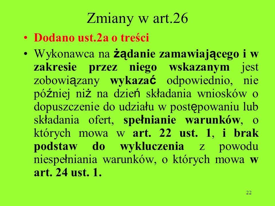 22 Zmiany w art.26 Dodano ust.2a o treści Wykonawca na żą danie zamawiaj ą cego i w zakresie przez niego wskazanym jest zobowi ą zany wykaza ć odpowie