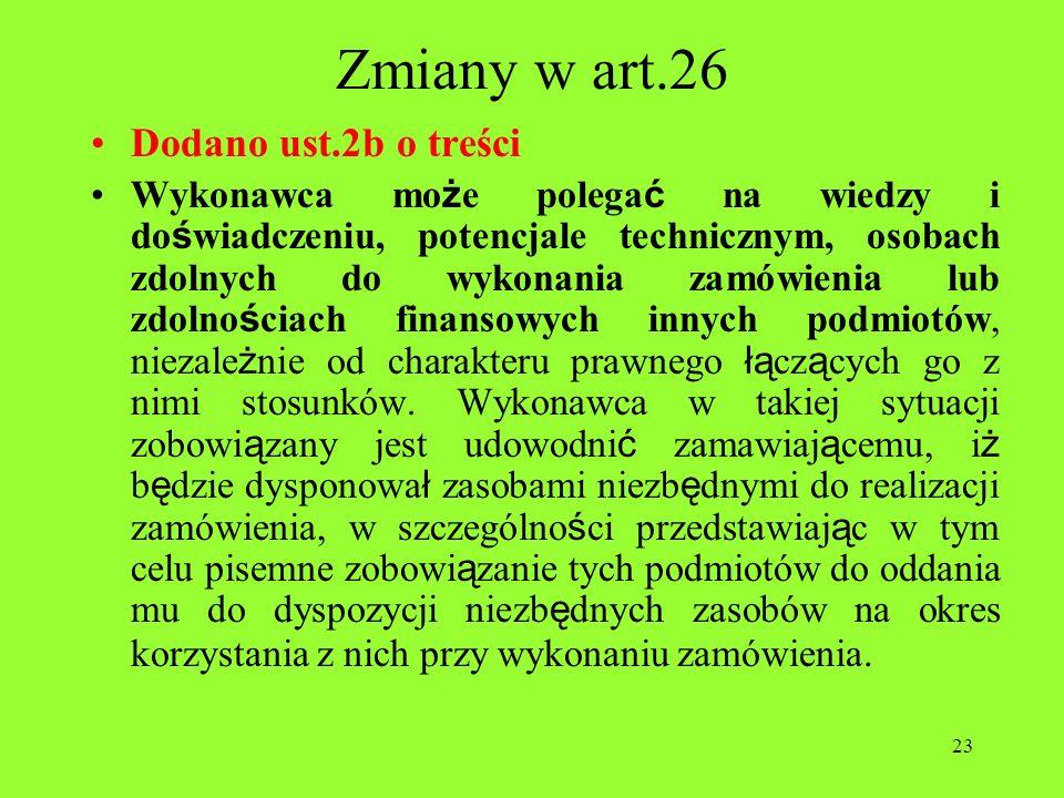 23 Zmiany w art.26 Dodano ust.2b o treści Wykonawca mo ż e polega ć na wiedzy i do ś wiadczeniu, potencjale technicznym, osobach zdolnych do wykonania