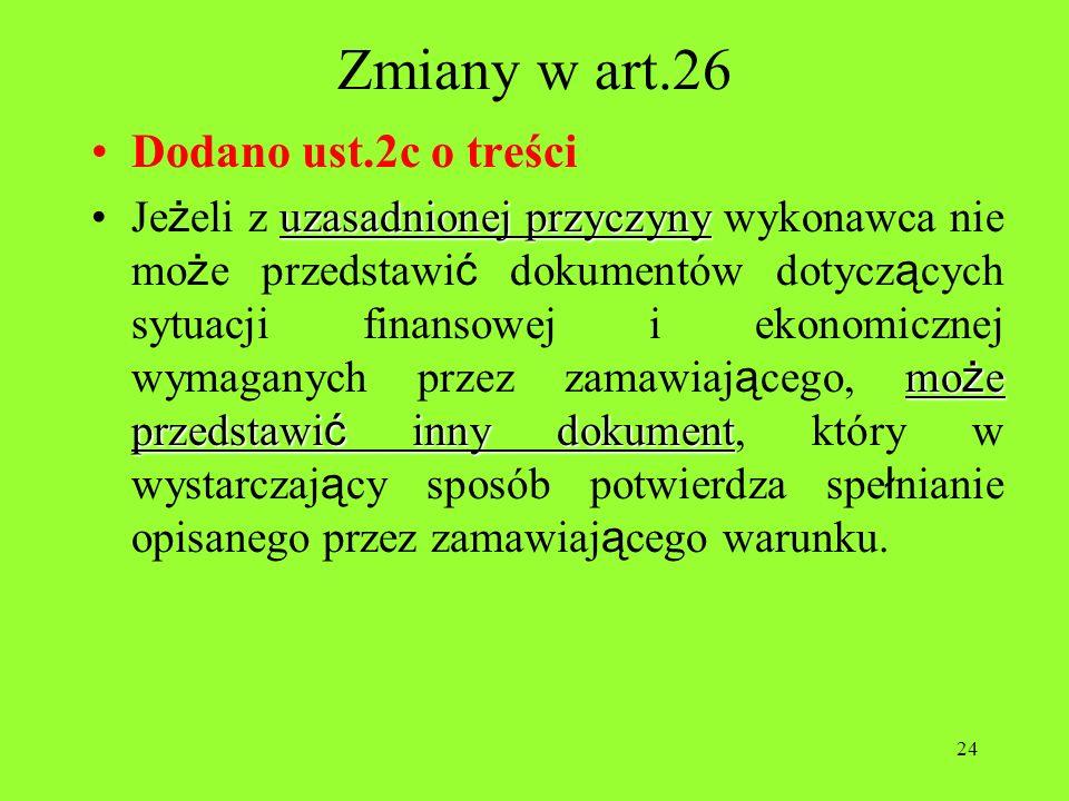 24 Zmiany w art.26 Dodano ust.2c o treści uzasadnionej przyczyny mo ż e przedstawi ć inny dokumentJe ż eli z uzasadnionej przyczyny wykonawca nie mo ż