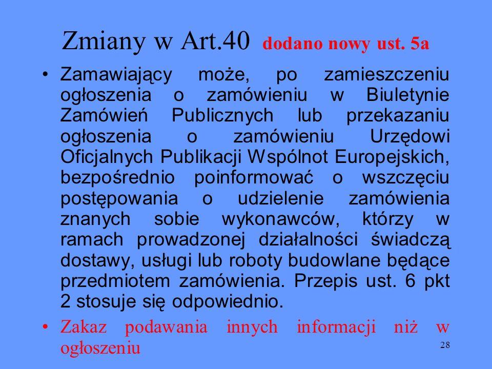 28 Zmiany w Art.40 dodano nowy ust. 5a Zamawiający może, po zamieszczeniu ogłoszenia o zamówieniu w Biuletynie Zamówień Publicznych lub przekazaniu og
