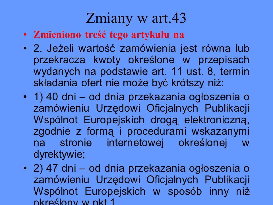 30 Zmiany w art.43 Zmieniono treść tego artykułu na 2. Jeżeli wartość zamówienia jest równa lub przekracza kwoty określone w przepisach wydanych na po