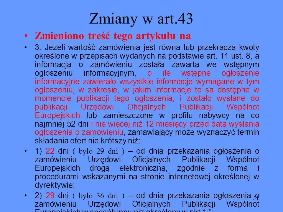 31 Zmiany w art.43 Zmieniono treść tego artykułu na 3. Jeżeli wartość zamówienia jest równa lub przekracza kwoty określone w przepisach wydanych na po