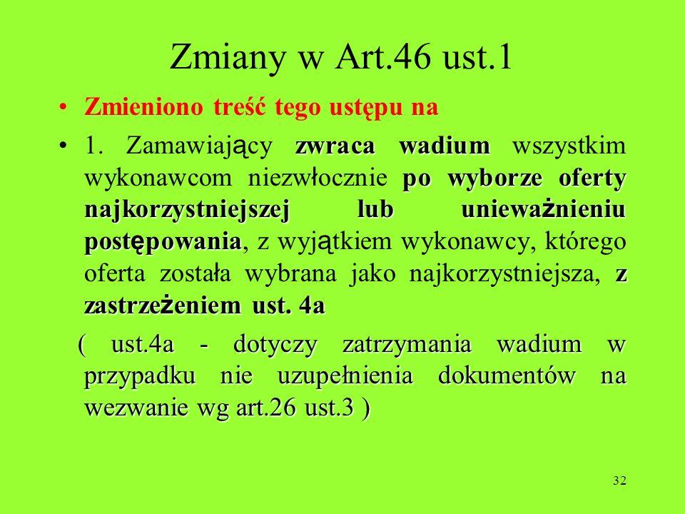 32 Zmiany w Art.46 ust.1 Zmieniono treść tego ustępu na zwraca wadium po wyborze oferty najkorzystniejszej lub uniewa ż nieniu post ę powania z zastrz
