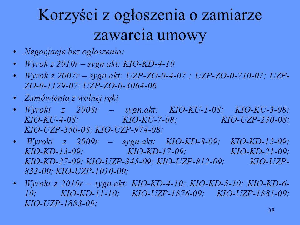 38 Korzyści z ogłoszenia o zamiarze zawarcia umowy Negocjacje bez ogłoszenia: Wyrok z 2010r – sygn.akt: KIO-KD-4-10 Wyrok z 2007r – sygn.akt: UZP-ZO-0