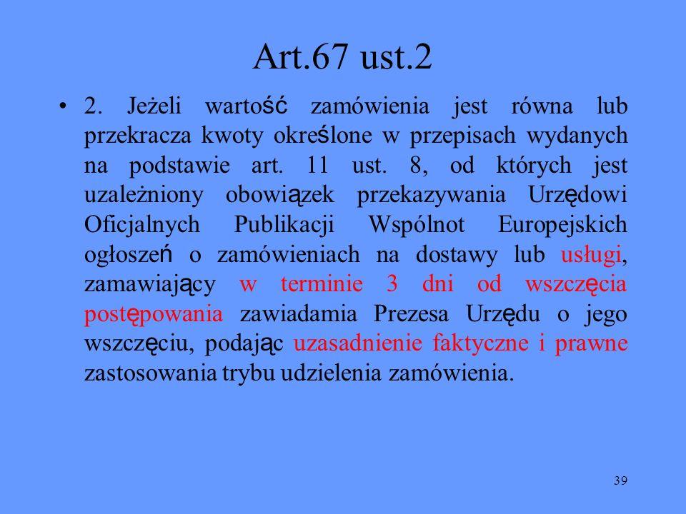 39 Art.67 ust.2 2. Jeżeli warto ść zamówienia jest równa lub przekracza kwoty okre ś lone w przepisach wydanych na podstawie art. 11 ust. 8, od któryc