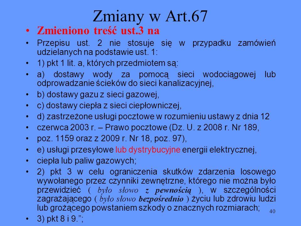 40 Zmiany w Art.67 Zmieniono treść ust.3 na Przepisu ust. 2 nie stosuje się w przypadku zamówień udzielanych na podstawie ust. 1: 1) pkt 1 lit. a, któ