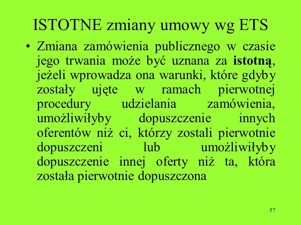 57 ISTOTNE zmiany umowy wg ETS Zmiana zamówienia publicznego w czasie jego trwania może być uznana za istotną, jeżeli wprowadza ona warunki, które gdy