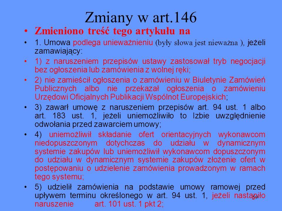 59 Zmiany w art.146 Zmieniono treść tego artykułu na 1. Umowa podlega unieważnieniu (były słowa jest nieważna ), jeżeli zamawiający: 1) z naruszeniem