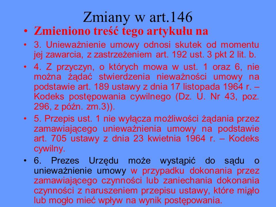 61 Zmiany w art.146 Zmieniono treść tego artykułu na 3. Unieważnienie umowy odnosi skutek od momentu jej zawarcia, z zastrzeżeniem art. 192 ust. 3 pkt