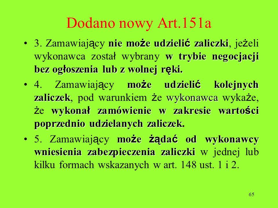 65 Dodano nowy Art.151a nie mo ż e udzieli ć zaliczki w trybie negocjacji bez og ł oszenia lub z wolnej r ę ki.3. Zamawiaj ą cy nie mo ż e udzieli ć z