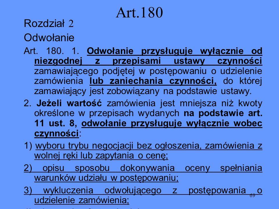 69 Art.180 Rozdział 2 Odwołanie Art. 180. 1. Odwołanie przysługuje wyłącznie od niezgodnej z przepisami ustawy czynności zamawiającego podjętej w post