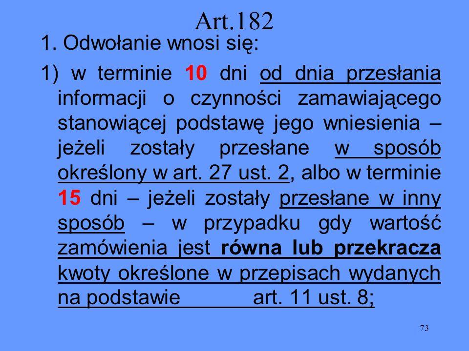 73 Art.182 1. Odwołanie wnosi się: 1) w terminie 10 dni od dnia przesłania informacji o czynności zamawiającego stanowiącej podstawę jego wniesienia –