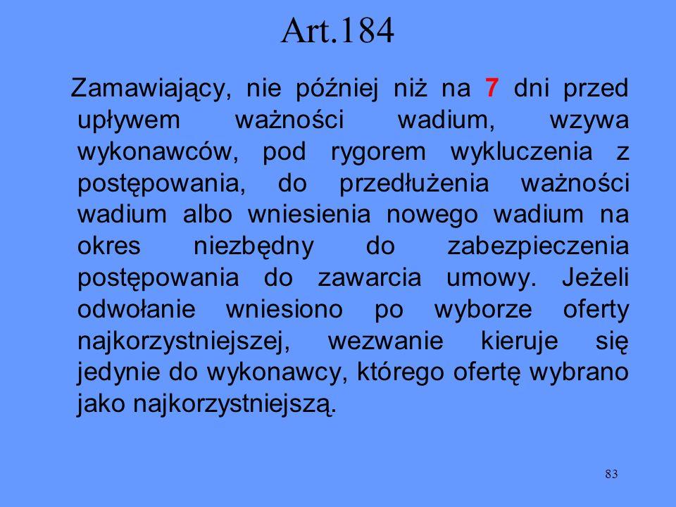 83 Art.184 Zamawiający, nie później niż na 7 dni przed upływem ważności wadium, wzywa wykonawców, pod rygorem wykluczenia z postępowania, do przedłuże