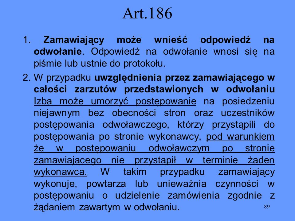 89 Art.186 1. Zamawiający może wnieść odpowiedź na odwołanie. Odpowiedź na odwołanie wnosi się na piśmie lub ustnie do protokołu. 2. W przypadku uwzgl