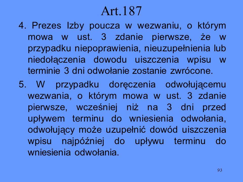 93 Art.187 4. Prezes Izby poucza w wezwaniu, o którym mowa w ust. 3 zdanie pierwsze, że w przypadku niepoprawienia, nieuzupełnienia lub niedołączenia
