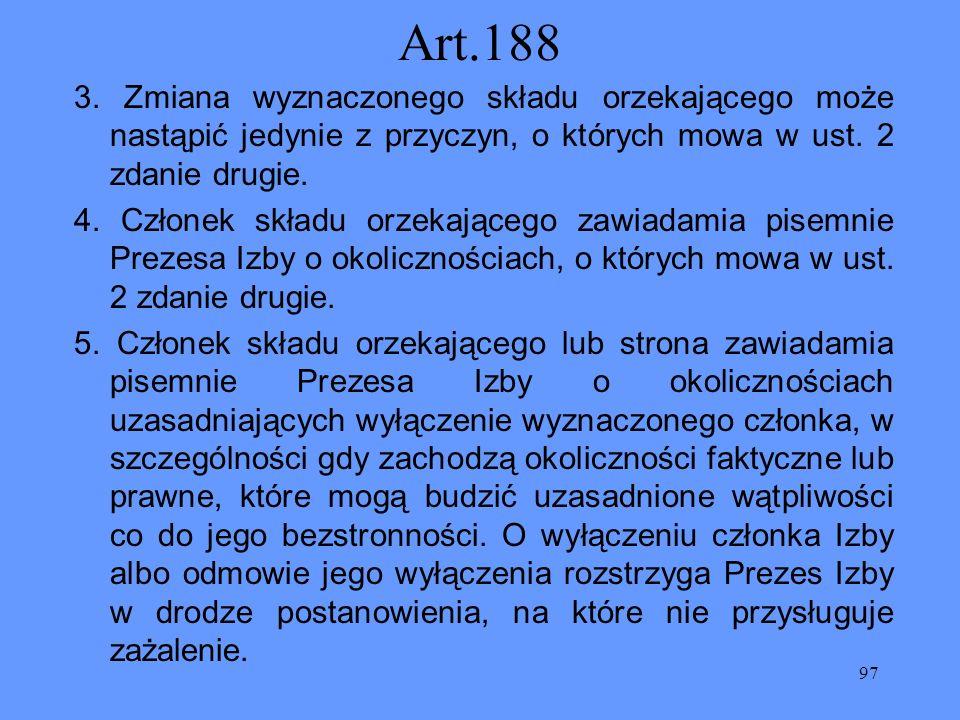 97 Art.188 3. Zmiana wyznaczonego składu orzekającego może nastąpić jedynie z przyczyn, o których mowa w ust. 2 zdanie drugie. 4. Członek składu orzek