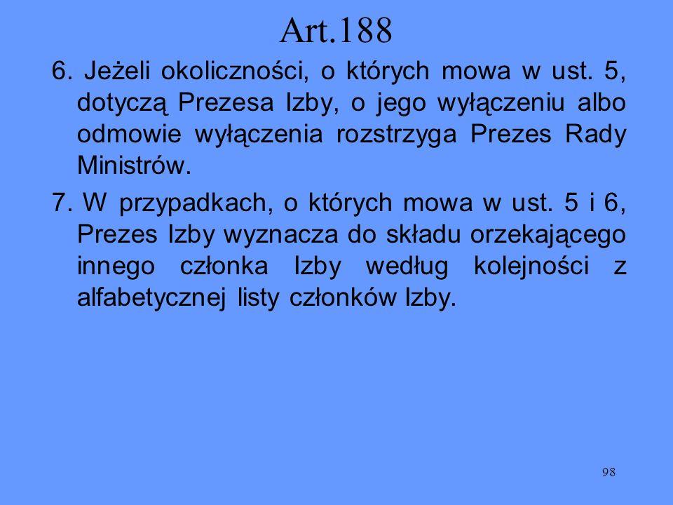98 Art.188 6. Jeżeli okoliczności, o których mowa w ust. 5, dotyczą Prezesa Izby, o jego wyłączeniu albo odmowie wyłączenia rozstrzyga Prezes Rady Min