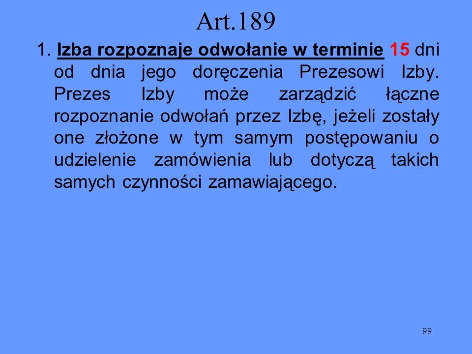 99 Art.189 1. Izba rozpoznaje odwołanie w terminie 15 dni od dnia jego doręczenia Prezesowi Izby. Prezes Izby może zarządzić łączne rozpoznanie odwoła