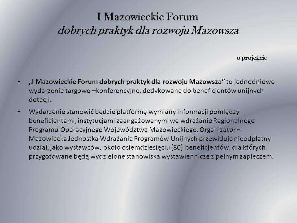 I Mazowieckie Forum dobrych praktyk dla rozwoju Mazowsza o projekcie I Mazowieckie Forum dobrych praktyk dla rozwoju Mazowsza to jednodniowe wydarzenie targowo –konferencyjne, dedykowane do beneficjentów unijnych dotacji.