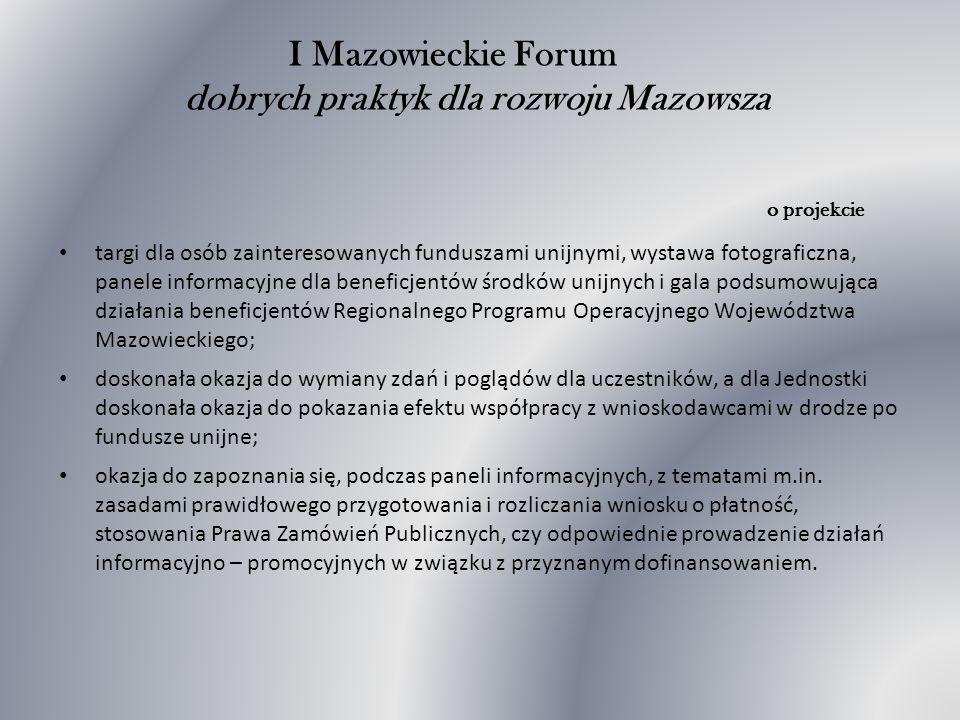 I Mazowieckie Forum dobrych praktyk dla rozwoju Mazowsza o projekcie targi dla osób zainteresowanych funduszami unijnymi, wystawa fotograficzna, panele informacyjne dla beneficjentów środków unijnych i gala podsumowująca działania beneficjentów Regionalnego Programu Operacyjnego Województwa Mazowieckiego; doskonała okazja do wymiany zdań i poglądów dla uczestników, a dla Jednostki doskonała okazja do pokazania efektu współpracy z wnioskodawcami w drodze po fundusze unijne; okazja do zapoznania się, podczas paneli informacyjnych, z tematami m.in.