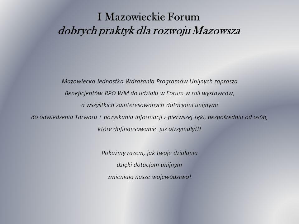 I Mazowieckie Forum dobrych praktyk dla rozwoju Mazowsza Mazowiecka Jednostka Wdrażania Programów Unijnych zaprasza Beneficjentów RPO WM do udziału w Forum w roli wystawców, a wszystkich zainteresowanych dotacjami unijnymi do odwiedzenia Torwaru i pozyskania informacji z pierwszej ręki, bezpośrednio od osób, które dofinansowanie już otrzymały!!.