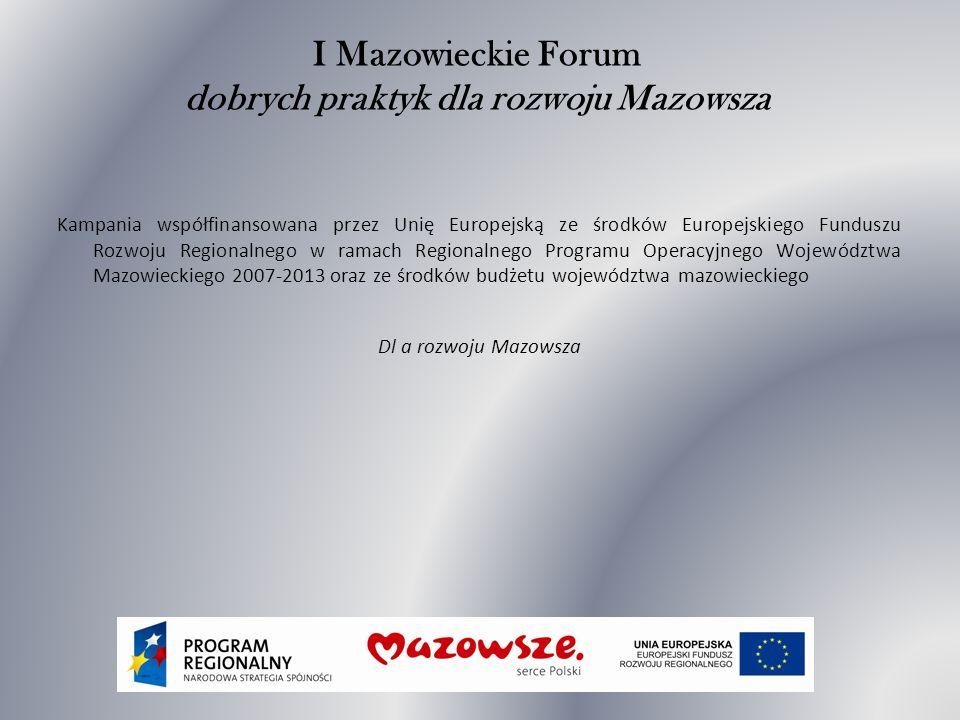 I Mazowieckie Forum dobrych praktyk dla rozwoju Mazowsza Kampania współfinansowana przez Unię Europejską ze środków Europejskiego Funduszu Rozwoju Regionalnego w ramach Regionalnego Programu Operacyjnego Województwa Mazowieckiego 2007-2013 oraz ze środków budżetu województwa mazowieckiego Dl a rozwoju Mazowsza