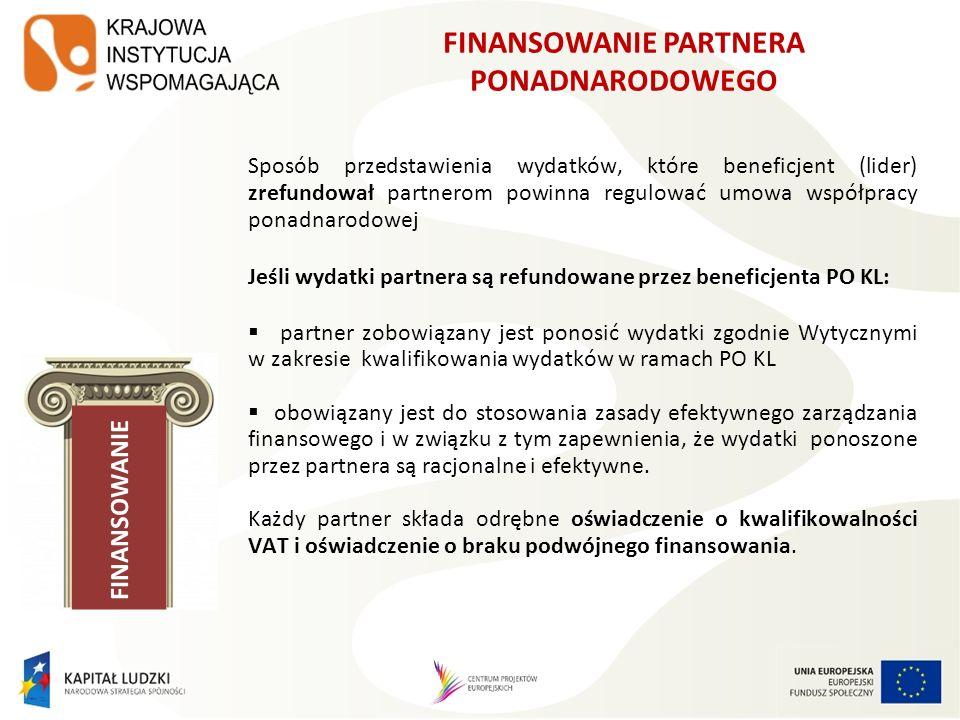 FINANSOWANIE Sposób przedstawienia wydatków, które beneficjent (lider) zrefundował partnerom powinna regulować umowa współpracy ponadnarodowej Jeśli wydatki partnera są refundowane przez beneficjenta PO KL: partner zobowiązany jest ponosić wydatki zgodnie Wytycznymi w zakresie kwalifikowania wydatków w ramach PO KL obowiązany jest do stosowania zasady efektywnego zarządzania finansowego i w związku z tym zapewnienia, że wydatki ponoszone przez partnera są racjonalne i efektywne.