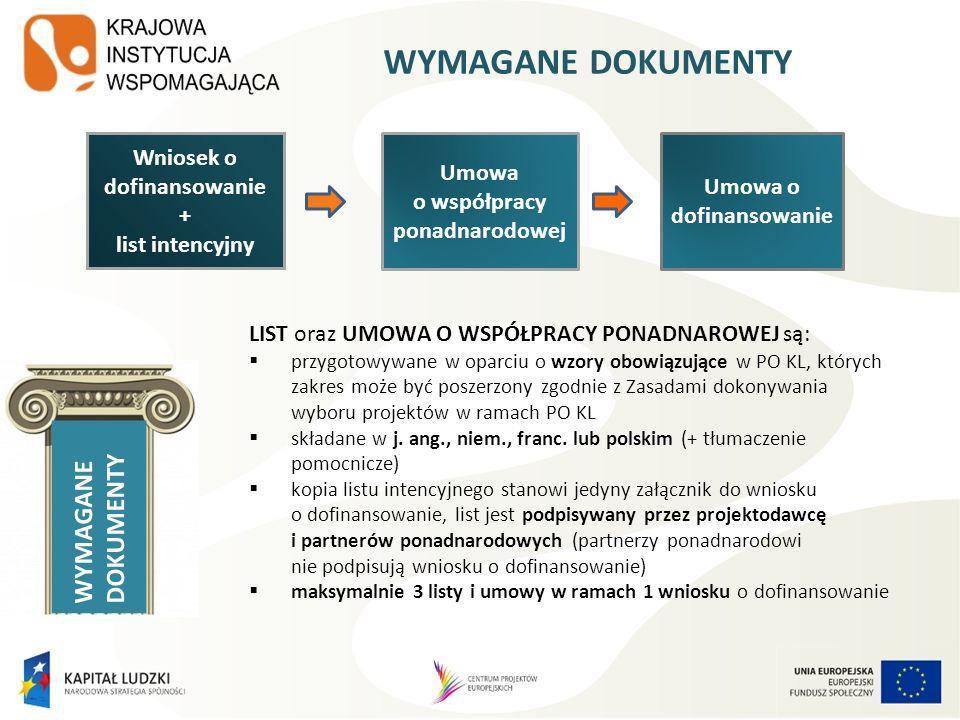 WYMAGANE DOKUMENTY Wniosek o dofinansowanie + list intencyjny Umowa o współpracy ponadnarodowej Umowa o dofinansowanie LIST oraz UMOWA O WSPÓŁPRACY PONADNAROWEJ są: przygotowywane w oparciu o wzory obowiązujące w PO KL, których zakres może być poszerzony zgodnie z Zasadami dokonywania wyboru projektów w ramach PO KL składane w j.