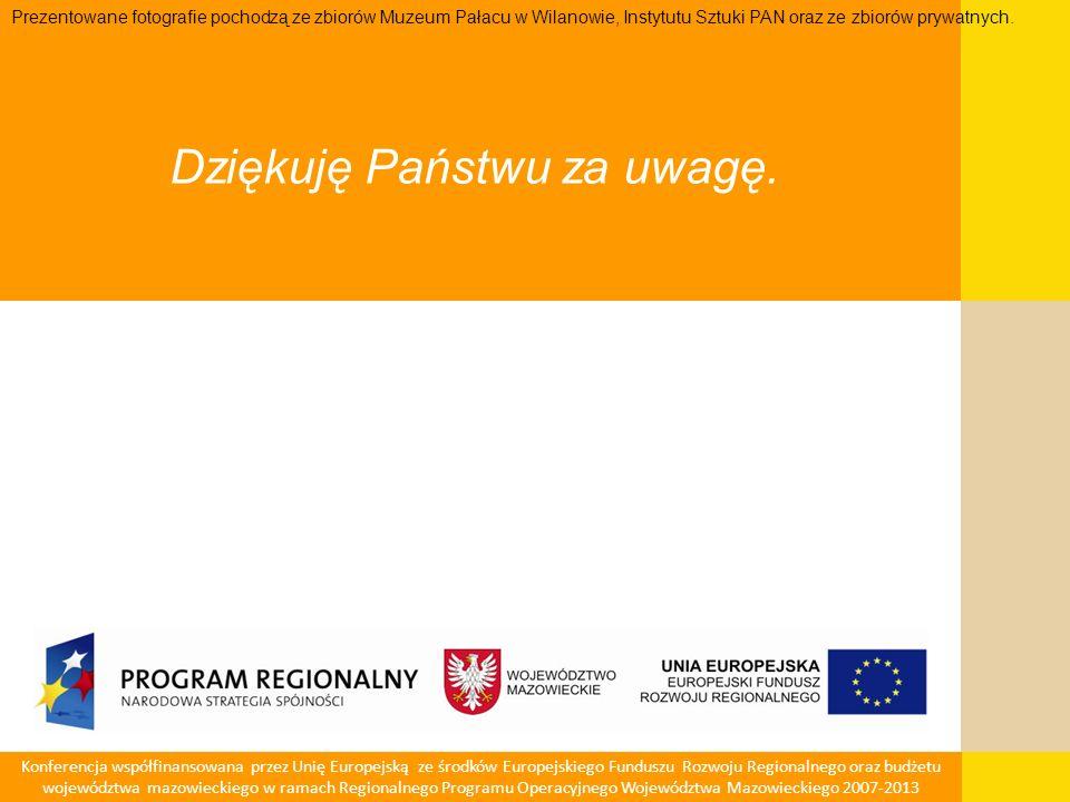 Konferencja współfinansowana przez Unię Europejską ze środków Europejskiego Funduszu Rozwoju Regionalnego oraz budżetu województwa mazowieckiego w ramach Regionalnego Programu Operacyjnego Województwa Mazowieckiego 2007-2013 Dziękuję Państwu za uwagę.
