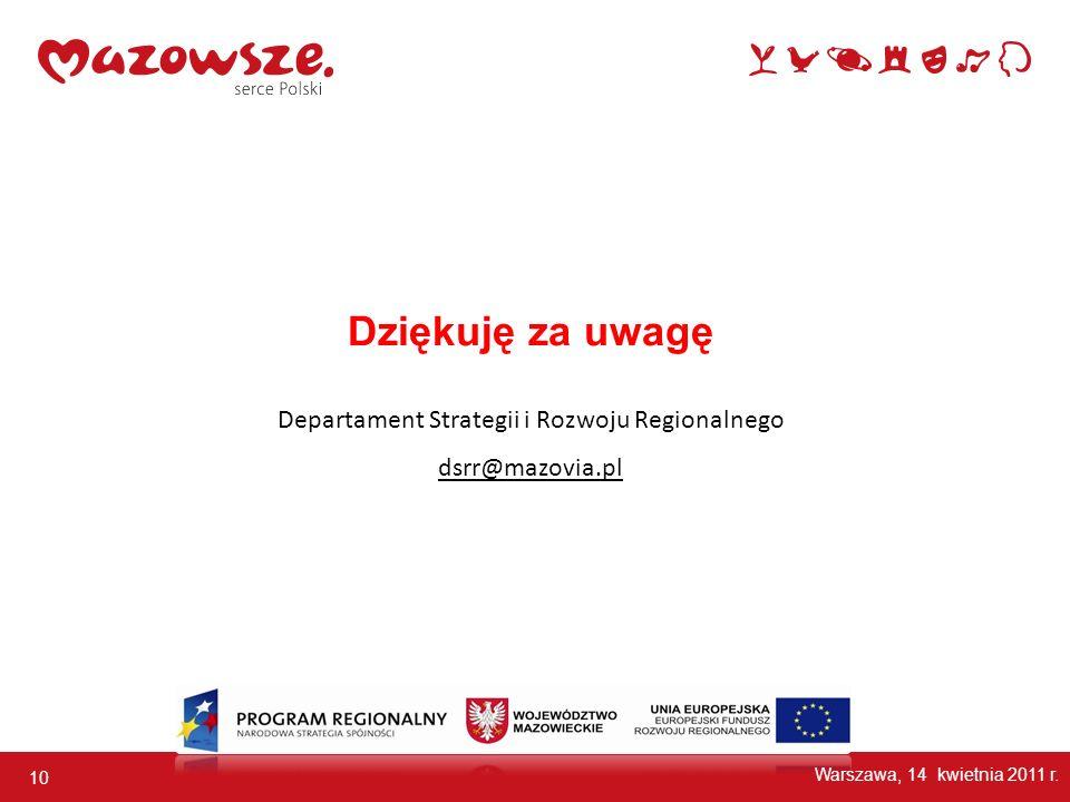10 Dziękuję za uwagę Departament Strategii i Rozwoju Regionalnego dsrr@mazovia.pl Warszawa, 14 kwietnia 2011 r.
