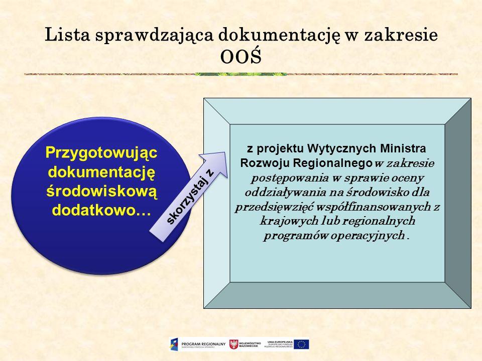 Lista sprawdzająca dokumentację w zakresie OOŚ Przygotowując dokumentację środowiskową dodatkowo… z projektu Wytycznych Ministra Rozwoju Regionalnego