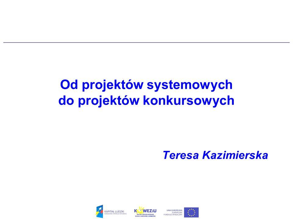 Od projektów systemowych do projektów konkursowych Teresa Kazimierska
