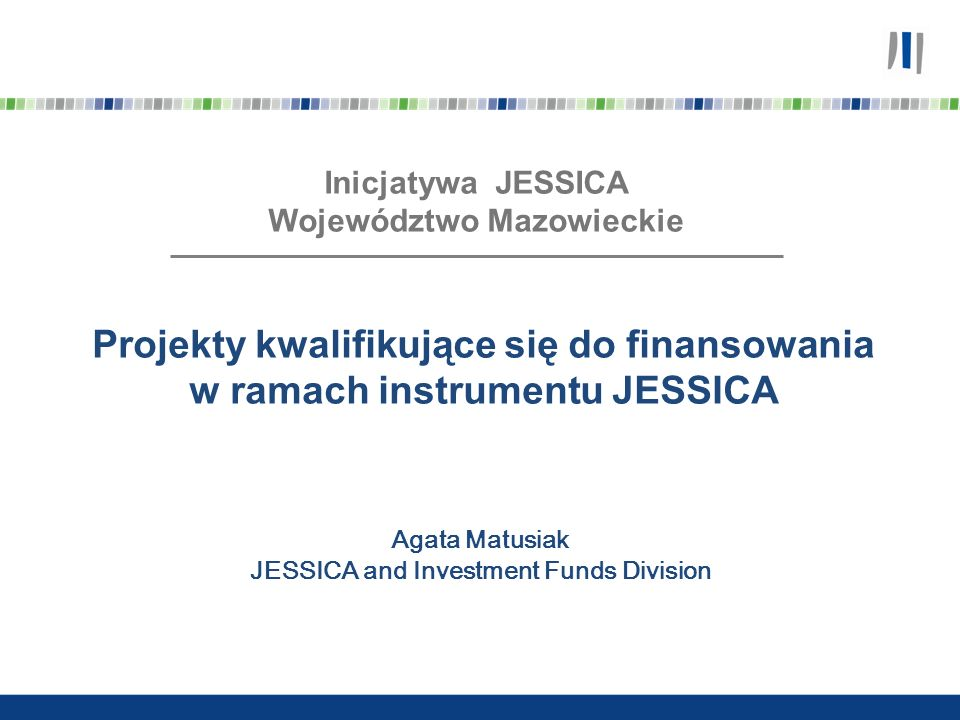 Projekty w ramach inicjatywy JESSICA Rentowność finansowa Rentowność społeczno-ekonomiczna Cel w sektorze prywatnym Cel w sektorze publicznym Obszar dotacji Potencjalny obszar inwestycyjny FROM Przedsięwzięcia nieopłacalne pod względem społeczno-ekonomicznym Przedsięwzięcia nieopłacalne finansowo JESSICA umożliwi inwestowanie w projekty, których nie można zrealizować na zasadach ściśle komercyjnych lub w formie dotacji
