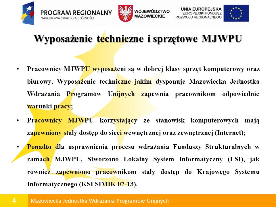 4 Mazowiecka Jednostka Wdrażania Programów Unijnych Wyposażenie techniczne i sprzętowe MJWPU Pracownicy MJWPU wyposażeni są w dobrej klasy sprzęt komp