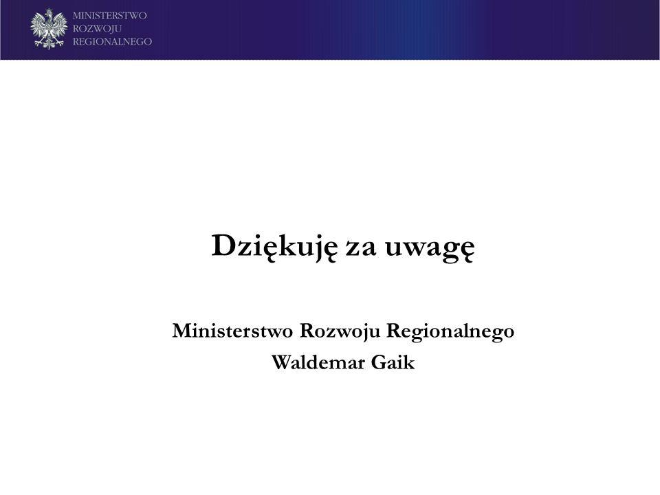 Dziękuję za uwagę Ministerstwo Rozwoju Regionalnego Waldemar Gaik