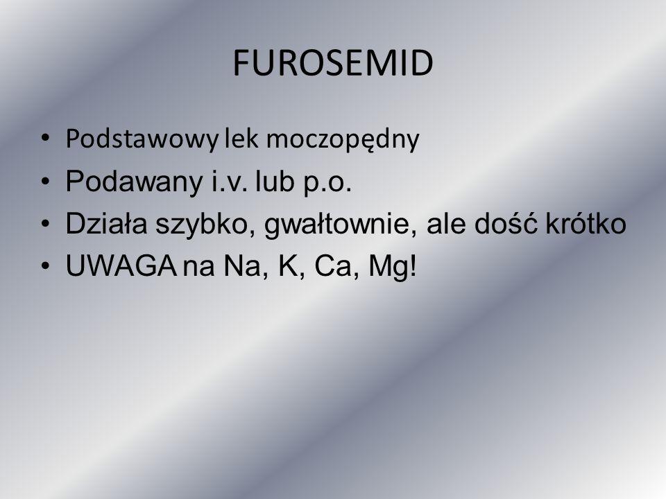 FUROSEMID Podstawowy lek moczopędny Podawany i.v. lub p.o. Działa szybko, gwałtownie, ale dość krótko UWAGA na Na, K, Ca, Mg!