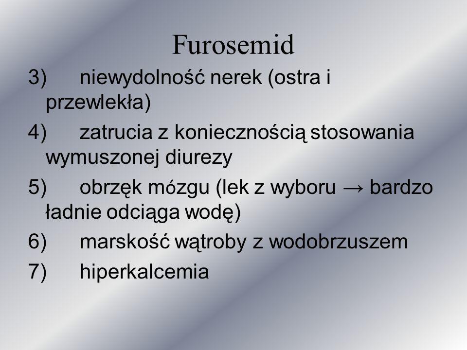 Furosemid 3) niewydolność nerek (ostra i przewlekła) 4) zatrucia z koniecznością stosowania wymuszonej diurezy 5) obrzęk m ó zgu (lek z wyboru bardzo