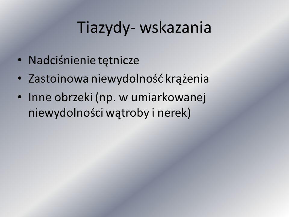 Tiazydy- wskazania Nadciśnienie tętnicze Zastoinowa niewydolność krążenia Inne obrzeki (np. w umiarkowanej niewydolności wątroby i nerek)