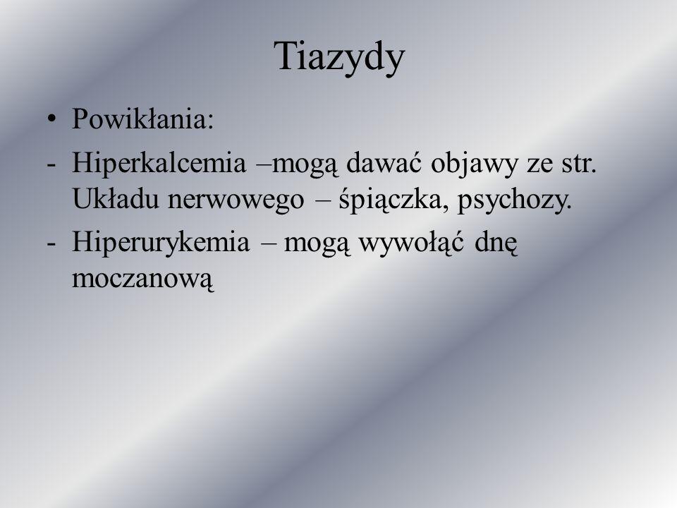 Tiazydy Powikłania: -Hiperkalcemia –mogą dawać objawy ze str. Układu nerwowego – śpiączka, psychozy. -Hiperurykemia – mogą wywołąć dnę moczanową