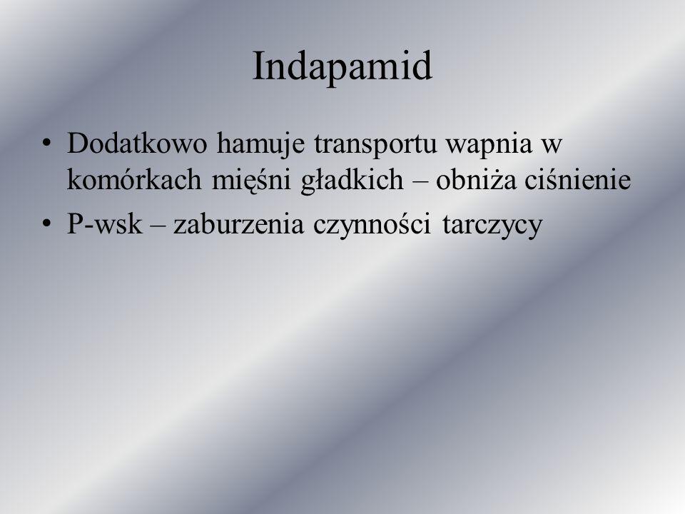 Indapamid Dodatkowo hamuje transportu wapnia w komórkach mięśni gładkich – obniża ciśnienie P-wsk – zaburzenia czynności tarczycy