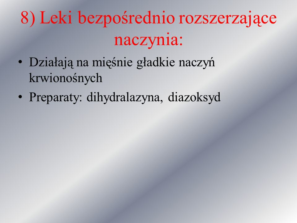 8) Leki bezpośrednio rozszerzające naczynia: Działają na mięśnie gładkie naczyń krwionośnych Preparaty: dihydralazyna, diazoksyd