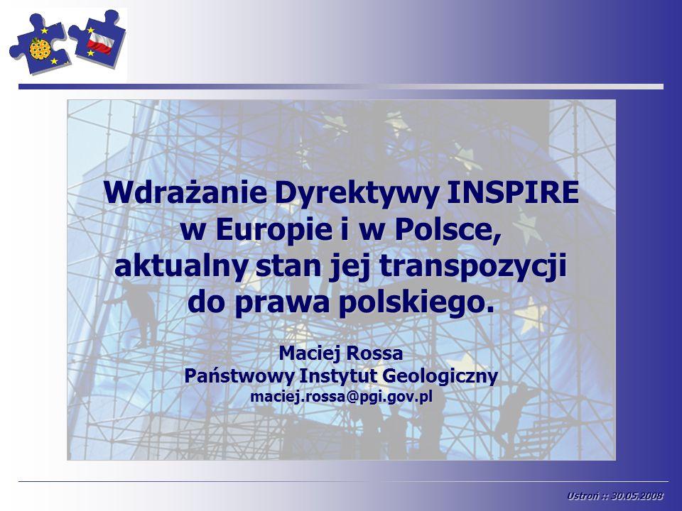START Ustroń :: 30.05.2008 Wdrażanie Dyrektywy INSPIRE w Europie i w Polsce, aktualny stan jej transpozycji do prawa polskiego. Maciej Rossa Państwowy