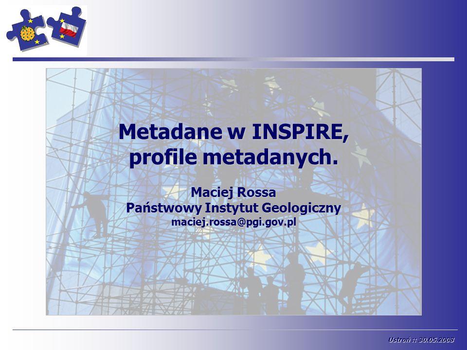 START Ustroń :: 30.05.2008 Metadane w INSPIRE, profile metadanych. Maciej Rossa Państwowy Instytut Geologiczny maciej.rossa@pgi.gov.pl