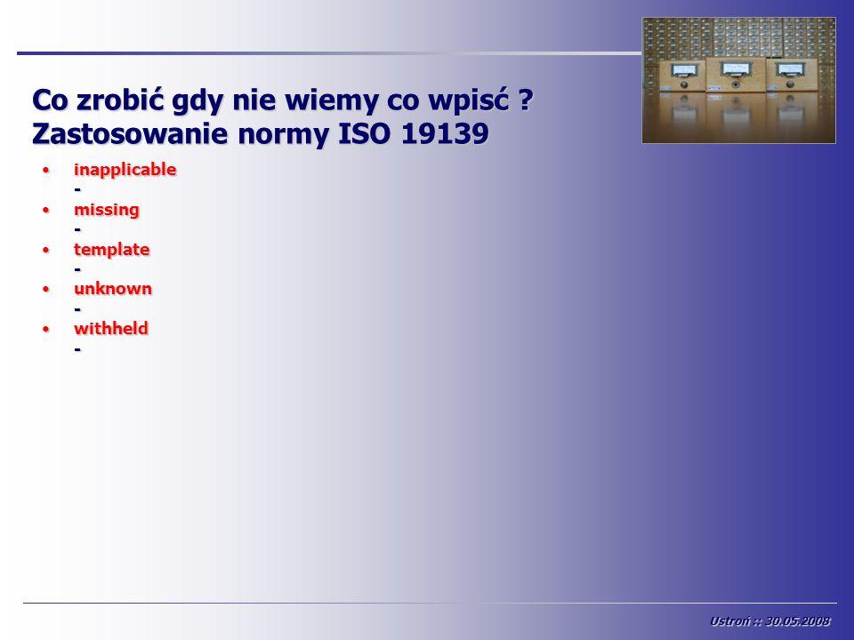 Co zrobić gdy nie wiemy co wpisć ? Zastosowanie normy ISO 19139 inapplicableinapplicable- missingmissing- templatetemplate- unknownunknown- withheldwi