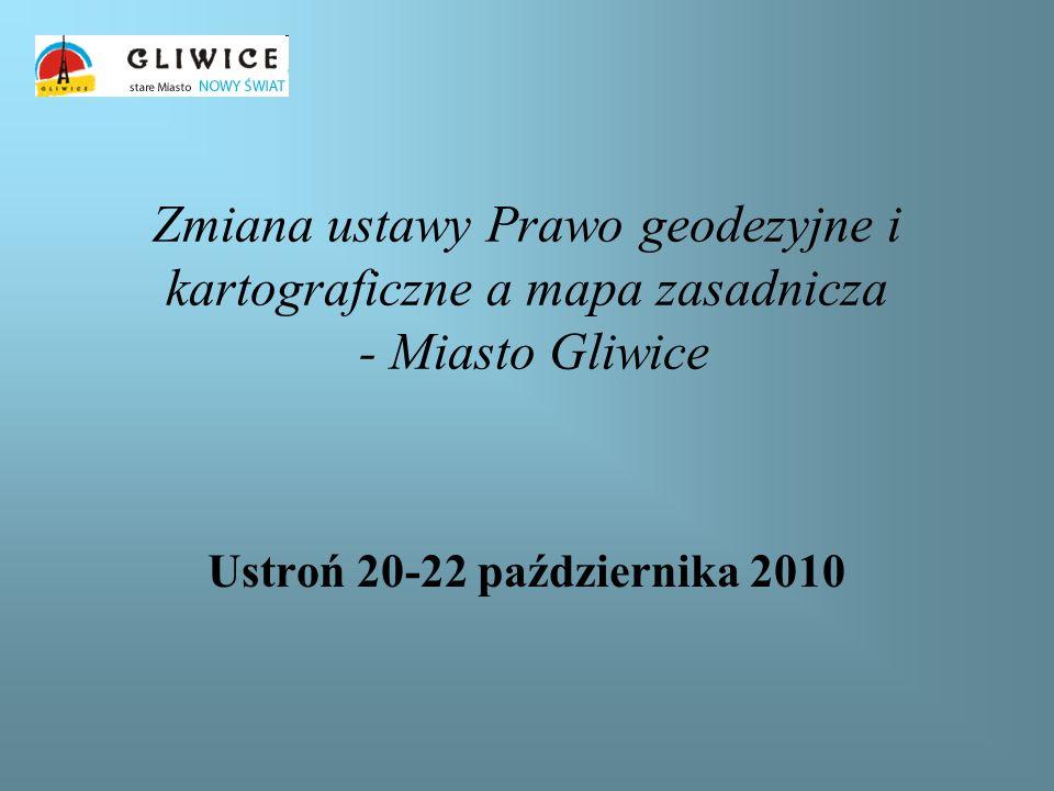 Zmiana ustawy Prawo geodezyjne i kartograficzne a mapa zasadnicza - Miasto Gliwice Ustroń 20-22 października 2010