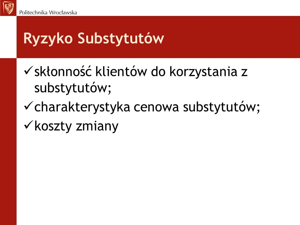 Ryzyko Substytutów skłonność klientów do korzystania z substytutów; charakterystyka cenowa substytutów; koszty zmiany
