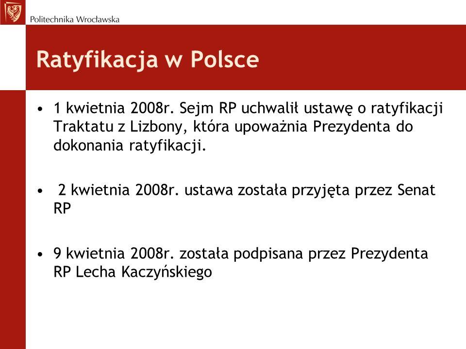 Ratyfikacja w Polsce 1 kwietnia 2008r. Sejm RP uchwalił ustawę o ratyfikacji Traktatu z Lizbony, która upoważnia Prezydenta do dokonania ratyfikacji.