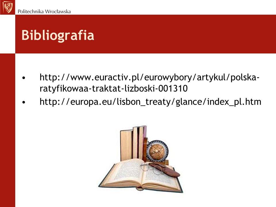 Bibliografia http://www.euractiv.pl/eurowybory/artykul/polska- ratyfikowaa-traktat-lizboski-001310 http://europa.eu/lisbon_treaty/glance/index_pl.htm