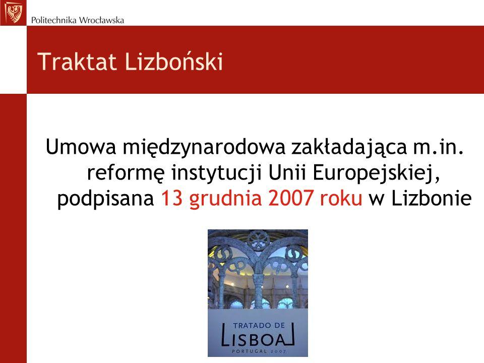 Traktat Lizboński Umowa międzynarodowa zakładająca m.in. reformę instytucji Unii Europejskiej, podpisana 13 grudnia 2007 roku w Lizbonie