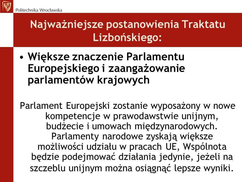 Najważniejsze postanowienia Traktatu Lizbońskiego: Większe znaczenie Parlamentu Europejskiego i zaangażowanie parlamentów krajowych Parlament Europejski zostanie wyposażony w nowe kompetencje w prawodawstwie unijnym, budżecie i umowach międzynarodowych.